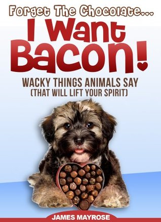 Animals Say Wacky Things: Forget the Chocolate...I Want Bacon!  (Share a Laugh Books) (Animals With a Message)