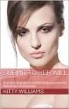 Submit to Her Will a Practical Guide to Establishing a Successful Female Led Relationship