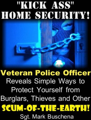"""Kick Ass"" Home Security! Veteran Police Officer Reveals Simple Ways to Protect Yourself from Burglars, Thieves, and Other Scum-of-the-Earth!"