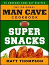 The Man Cave Cookbook - Super Snacks: 50 Awesome Game Day Recipes