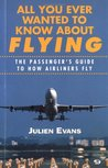 All You Ever Wanted to Know about Flying: The Passenger's Guide to How Airliners Fly