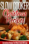 Slow Cooker Christmas Recipes: Holiday Crockpot Recipes For A Wonderful, Stress-Free Christmas. (Simple Slow Cooker Series)