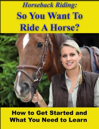 Horseback Riding: So You Want To Ride A Horse? How To Get Started And What You Need To Learn