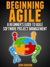 Beginning Agile - A beginners guide to Agile Software Project Management