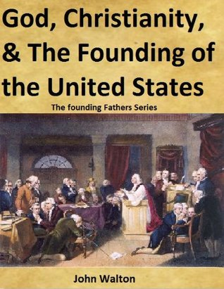 God, Christianity, & The Founding Of The United States (The Founding Fathers Series)