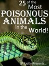 25 of the Most Poisonous Animals in the World! Incredible Facts, Photos and Video Links to Some of the Most Venomous Animals on Earth (25 Amazing Animals Series)