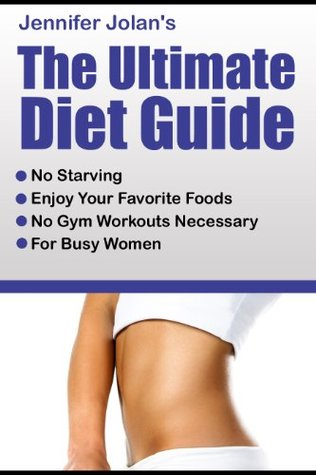 The Ultimate Diet Guide - For Busy Women! No Starving, No Food Restrictions, No Gym Workouts Required!