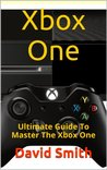 Xbox One: Ultimate Guide To Master The Xbox One
