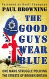 The Good Guys Wear Blue: One Mans Struggle Policing the Streets of Broken Britain