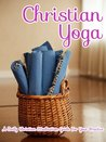 Christian Yoga: A Daily Christian Meditation Guide For Your Practice (Introduction to Meditation)
