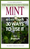 Mint, The Miraculous Herb and more than 30 Ways To Use It