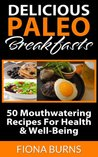 Delicious Paleo Breakfasts: 50 Mouthwatering Recipes For Health & Well-Being (Delicious Paleo Recipes)