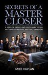 Secrets of a Master Closer: A Simpler, Easier, and Faster Way to Sell Anything to Anyone, Anytime, Anywhere: (Sales, Sales Training, Sales Book, Sales Techniques, Sales Tips, Sales Management)