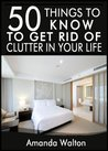 50 Things to Know to Get Rid of Clutter in Your Life:  Evaluate, Purge, and Enjoy Living