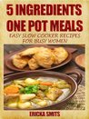 5 Ingredients One Pot Meals: Easy Slow Cooker Recipes For Busy Women