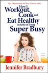 How I Workout, Cook and Eat Healthy in Spite of Being Super-Busy (Easy Organization for Busy Women Series)