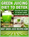 Green Juicing Diet to Detox, Discover the Power of the Best Green Juice Diet Now - Healthier & Faster Weight Loss - Best Green Juice Recipes Now