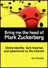 Bring me the head of Mark Zuckerberg: online identity, tech traumas and adventures on the internet