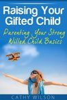 Raising Your Gifted Child 101: Parenting Your Strong Willed Child Basics