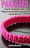 Paracord: A Step By Step Beginners Guide To Making Paracord Bracelets And Projects Everyone Will Love!