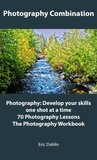 The Photography Triple Combination: Photography: Develop your skills one shot at a time, 70 Photography Lessons, and The Photography Workbook.
