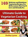 Vegetarian Cookbook:  169 Delicious and Nutritious Vegetarian Recipes For All Occasions That You'll Love and Actually Use (The Ultimate Guide to Vegetarian Cooking)