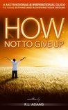 How Not to Give Up - A Motivational & Inspirational Guide to Goal Setting and Achieving your Dreams (Inspirational Books Series)