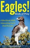 Birds of Prey: Eagles! A Bird Book About Eagles Featuring The Bald And Golden Eagles and More, With Amazing Pictures And Information On Their Food, Habitat And Threats.