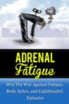 Adrenal Fatigue: Win The War Against Fatigue, Body Aches, and Lightheaded Episodes