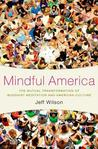 Mindful America: The Mutual Transformation of Buddhist Meditation and American Culture