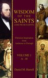 Wisdom of the Saints (and Near Saints): Christian Inspiration from Ambrose to Zwingli Vol. 1: A-H