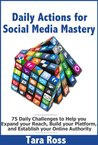 Daily Actions for Social Media Mastery: 75 Daily Challenges to Help you Expand your Reach, Build your Platform, and Establish your Online Authority