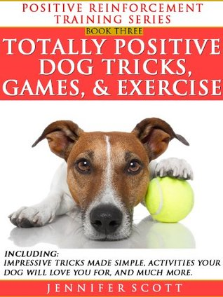 Totally Positive Dog Tricks, Games, & Exercise (Positive Reinforcement Dog Training Series: Book 3)