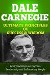 DALE CARNEGIE, Ultimate Principles Of Success & Wisdom, Best Teaching's on Success, Leadership and Influencing People (How To Win Friends And Influence People, How To Stop Worrying, Self Help Books)