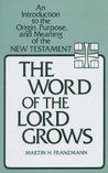 The Word of the Lord Grows: An Introduction to the Origin, Purpose, and Meaning of the New Testament