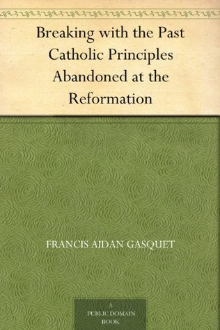 Breaking with the Past Catholic Principles Abandoned at the Reformation
