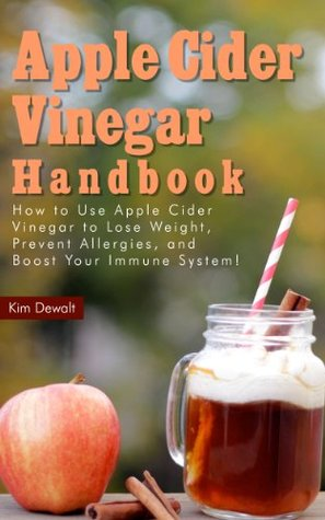 Apple Cider Vinegar Handbook: How to Use Apple Cider Vinegar to Lose Weight, Prevent Allergies, and Boost Your Immune System!