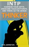 "INTP: Harness Your Gifts, Overcome Your Kryptonite and Thrive As The Genius ""Thinker"" (Unlock Your True Potential, Discover Your Myers Briggs Personality ... In Your Work, Happiness and Relationships)"