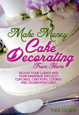 Make Money Cake Decorating at Home - Delight Your Clients With Your Handmade Specialty Cupcakes, Cake Pops, Cookies and Celebration Cakes