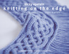 Knitting on the Edge: Ribs * Ruffles * Lace * Fringes * Floral * Points & Picots - The Essential Collection of 350 Decorative Borders