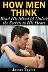 How Men Think: Read His Mind & Unlock the Secrets to His Heart (How to understand men and get a boyfriend)