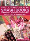 A Beginners Guide to Smash Books and Upcycled Scrapbooks - A step-by-step guide to creating beautiful pieces of art (Green Crafts Book 4)