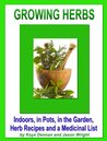 Growing Herbs: Indoors, in Pots, in the Garden, Herb Recipes And a Medicinal List (Lifestyle)