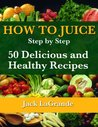 How to Juice - Step by Step - 50 Delicious and Healthy Recipes (Everything You Need to Know)