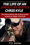 The Life of an American Sniper Chris Kyle : The Extraordinary life of Most Lethal American Sniper Chris Kyle