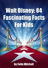 Walt Disney: 84 Fascinating Facts For Kids About Walt Disney The Person & The Walt Disney History