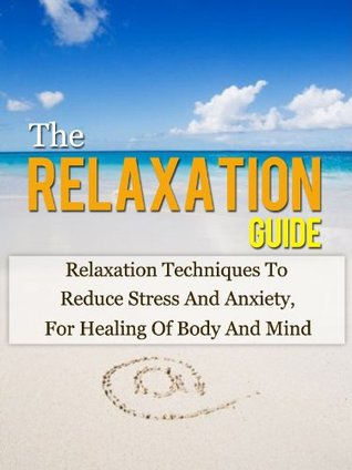 The Relaxation Guide: Relaxation Techniques To Reduce Stress And Anxiety, For Healing Of Body And Mind (Relaxation Techniques, Stress Relief)