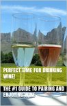 Perfect Time for Drinking Wine! - The #1 Guide to Pairing and Enjoying Wine (Wine Selection, Wine Pairing, Wine Drinking, Red Wine, White Wine, Pink Wine, Wine Making, Wine History,)