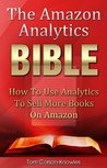 The Amazon Analytics Bible: How To Use Analytics To Sell More Books On Amazon And Make Better Marketing Decisions (Kindle Bible)