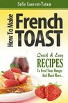 How to Make French Toast Quick & Easy Recipes to Feed Your Hunger and Much More...